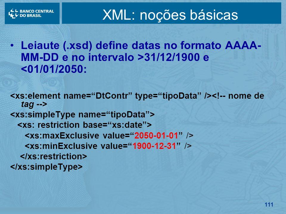 111 XML: noções básicas Leiaute (.xsd) define datas no formato AAAA- MM-DD e no intervalo >31/12/1900 e <01/01/2050:
