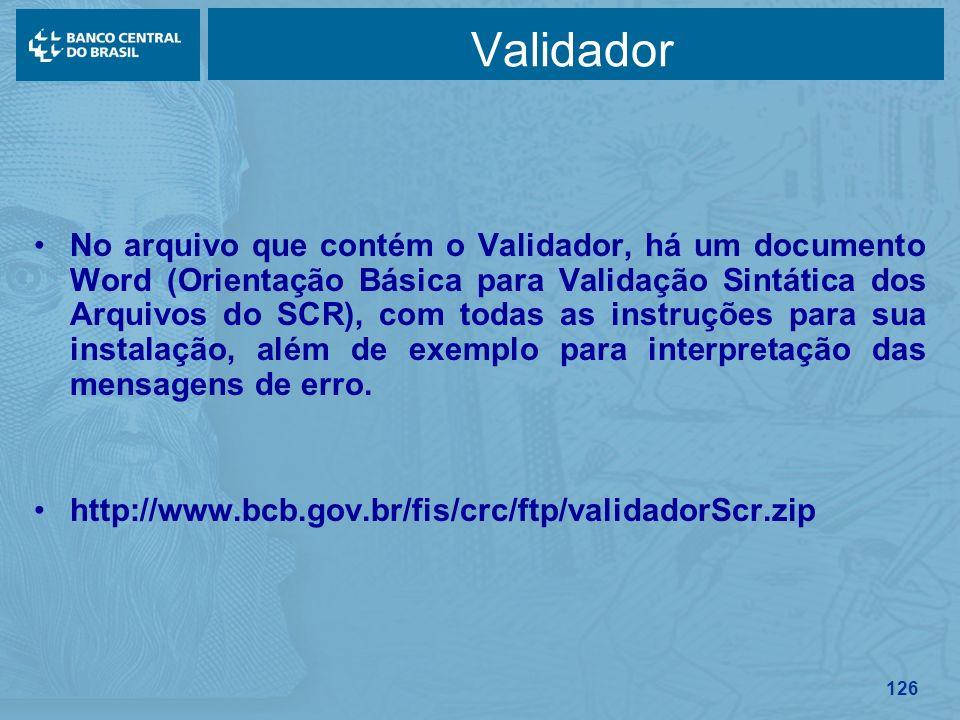 126 Validador No arquivo que contém o Validador, há um documento Word (Orientação Básica para Validação Sintática dos Arquivos do SCR), com todas as i