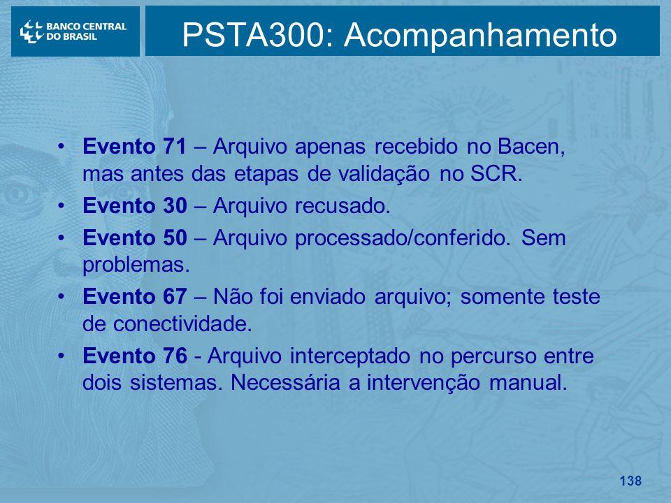 138 PSTA300: Acompanhamento Evento 71 – Arquivo apenas recebido no Bacen, mas antes das etapas de validação no SCR. Evento 30 – Arquivo recusado. Even
