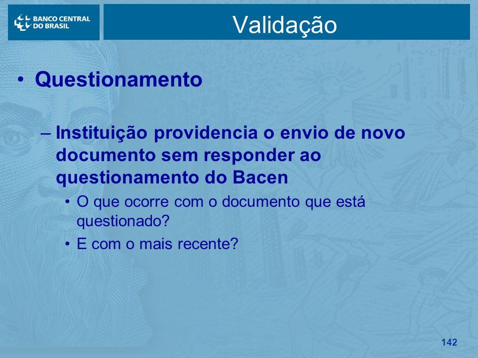 142 Validação Questionamento –Instituição providencia o envio de novo documento sem responder ao questionamento do Bacen O que ocorre com o documento