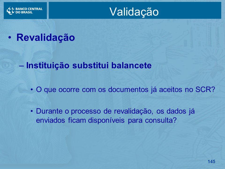 145 Validação Revalidação –Instituição substitui balancete O que ocorre com os documentos já aceitos no SCR? Durante o processo de revalidação, os dad