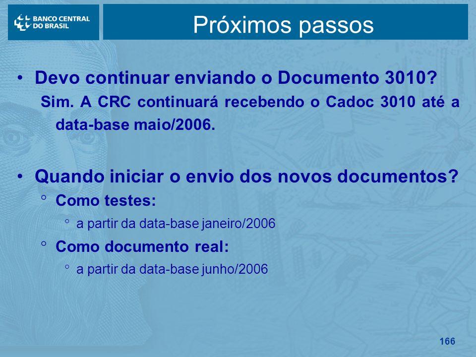 166 Próximos passos Devo continuar enviando o Documento 3010? Sim. A CRC continuará recebendo o Cadoc 3010 até a data-base maio/2006. Quando iniciar o