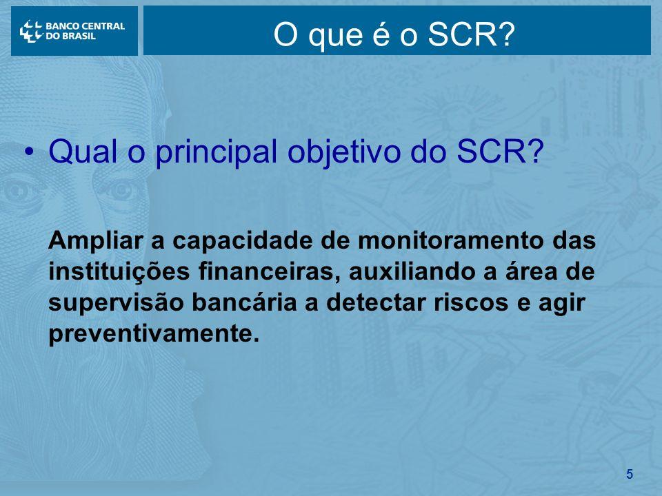 5 O que é o SCR? Qual o principal objetivo do SCR? Ampliar a capacidade de monitoramento das instituições financeiras, auxiliando a área de supervisão