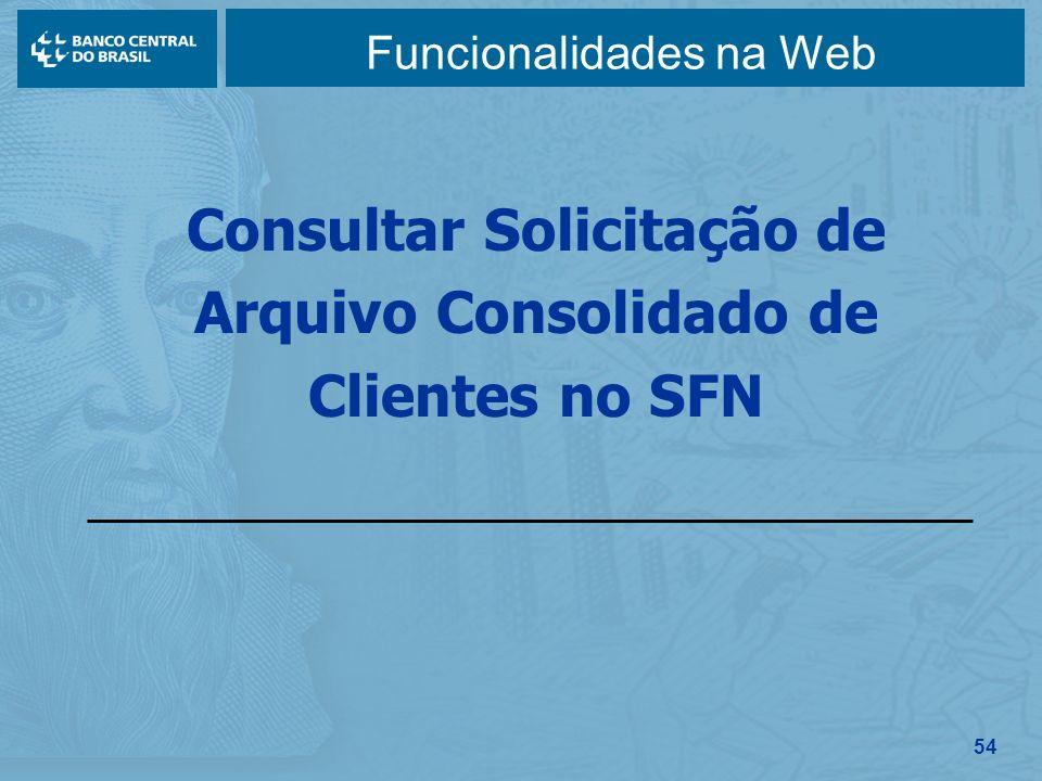 54 Funcionalidades na Web Consultar Solicitação de Arquivo Consolidado de Clientes no SFN