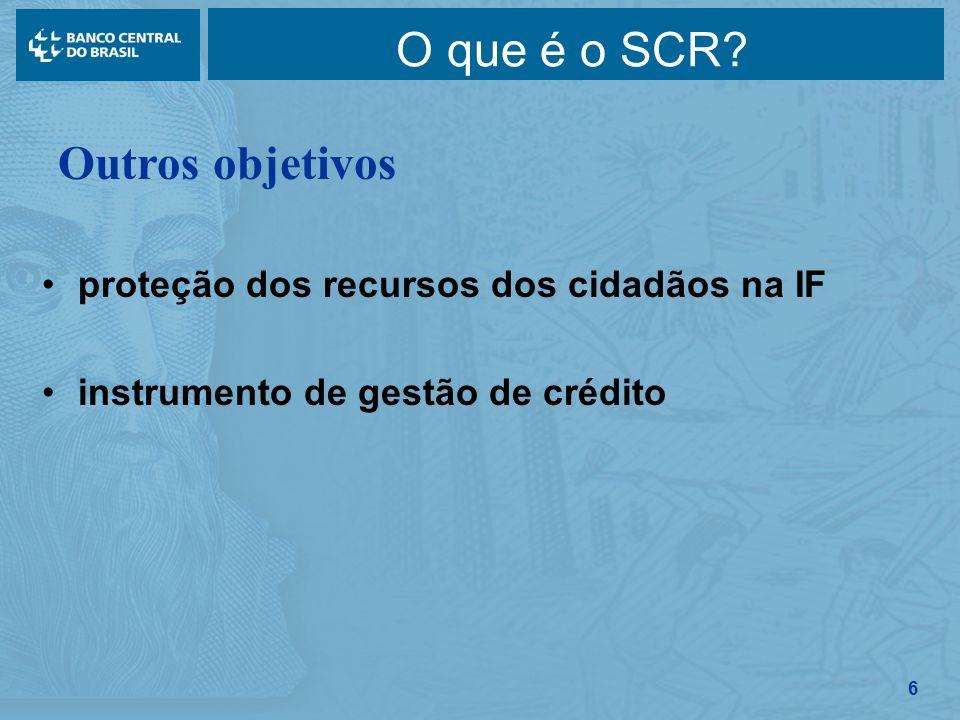 6 O que é o SCR? proteção dos recursos dos cidadãos na IF instrumento de gestão de crédito Outros objetivos
