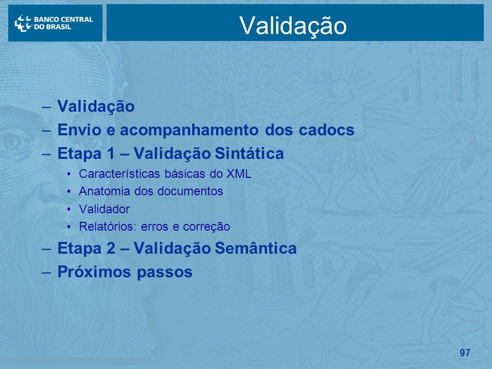 97 Validação –Validação –Envio e acompanhamento dos cadocs –Etapa 1 – Validação Sintática Características básicas do XML Anatomia dos documentos Valid