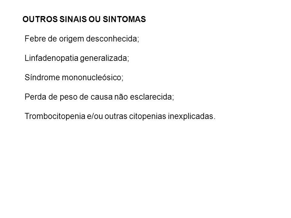 OUTROS SINAIS OU SINTOMAS Febre de origem desconhecida; Linfadenopatia generalizada; Síndrome mononucleósico; Perda de peso de causa não esclarecida; Trombocitopenia e/ou outras citopenias inexplicadas.
