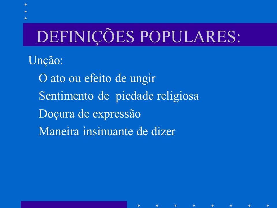 DEFINIÇÕES POPULARES: Unção: O ato ou efeito de ungir Sentimento de piedade religiosa Doçura de expressão Maneira insinuante de dizer