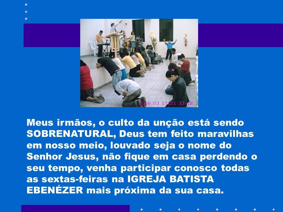 Meus irmãos, o culto da unção está sendo SOBRENATURAL, Deus tem feito maravilhas em nosso meio, louvado seja o nome do Senhor Jesus, não fique em casa