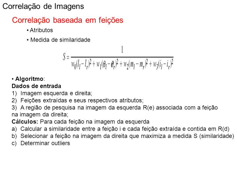 Correlação de Imagens Correlação baseada em feições Atributos Medida de similaridade Algoritmo: Dados de entrada 1)Imagem esquerda e direita; 2)Feiçõe