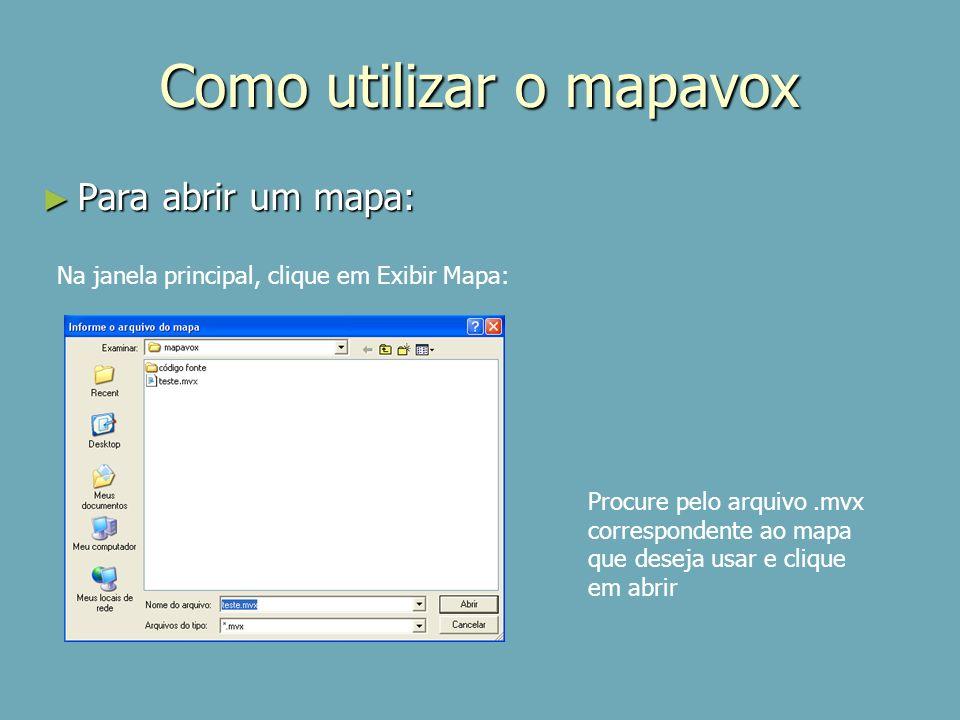Como utilizar o mapavox Para abrir um mapa: Para abrir um mapa: Na janela principal, clique em Exibir Mapa: Procure pelo arquivo.mvx correspondente ao