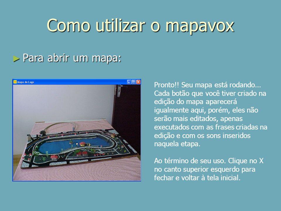 Como utilizar o mapavox Para abrir um mapa: Para abrir um mapa: Pronto!! Seu mapa está rodando... Cada botão que você tiver criado na edição do mapa a