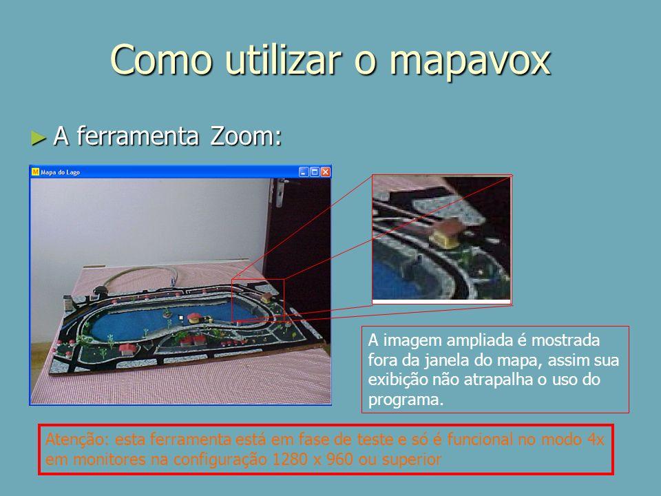 Como utilizar o mapavox A ferramenta Zoom: A ferramenta Zoom: A imagem ampliada é mostrada fora da janela do mapa, assim sua exibição não atrapalha o