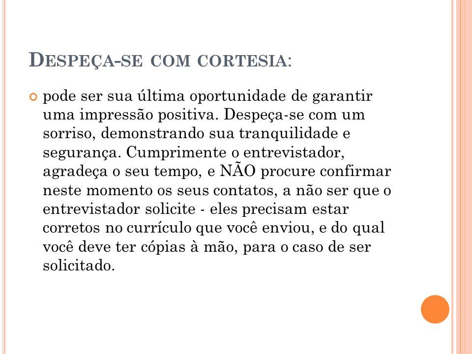 D ESPEÇA - SE COM CORTESIA : pode ser sua última oportunidade de garantir uma impressão positiva. Despeça-se com um sorriso, demonstrando sua tranquil