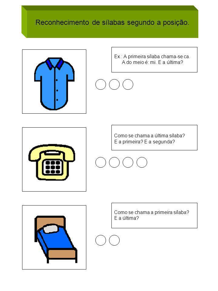 Reconhecimento de sílabas segundo a posição. Ex.: A primeira sílaba chama-se ca. A do meio é: mi. E a última? Como se chama a última sílaba? E a prime