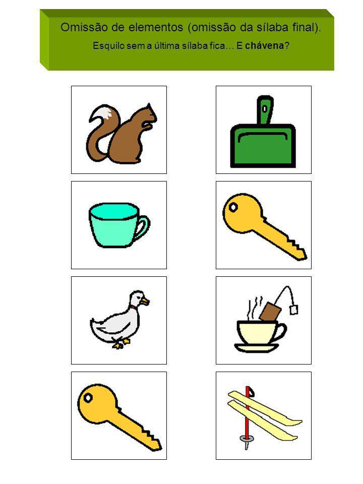 Omissão de elementos (omissão da sílaba final). Esquilo sem a última sílaba fica… E chávena?