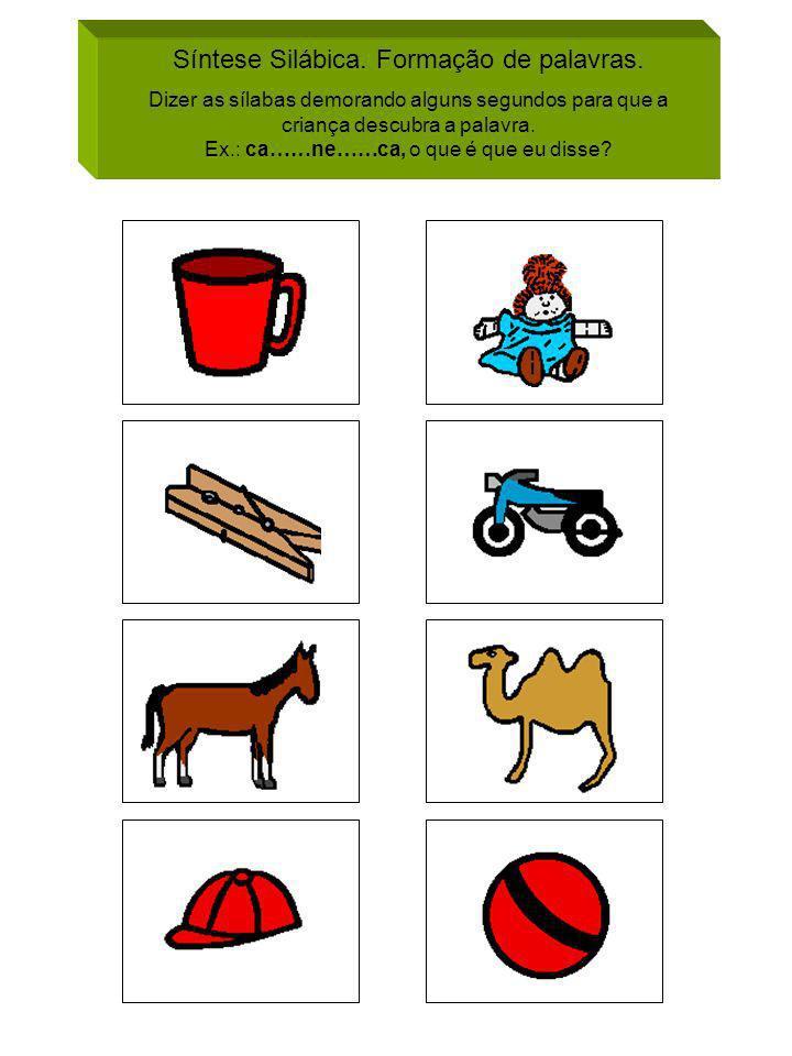 Síntese Silábica. Formação de palavras. Dizer as sílabas demorando alguns segundos para que a criança descubra a palavra. Ex.: ca……ne……ca, o que é que