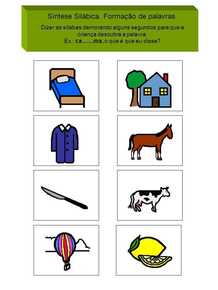Síntese Silábica. Formação de palavras. Dizer as sílabas demorando alguns segundos para que a criança descubra a palavra. Ex.: ca……ma, o que é que eu