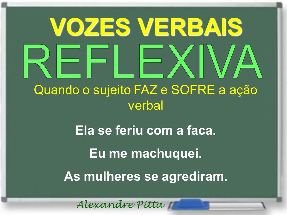 Alexandre Pitta VOZES VERBAIS Quando o sujeito FAZ e SOFRE a ação verbal Ela se feriu com a faca. Eu me machuquei. As mulheres se agrediram.