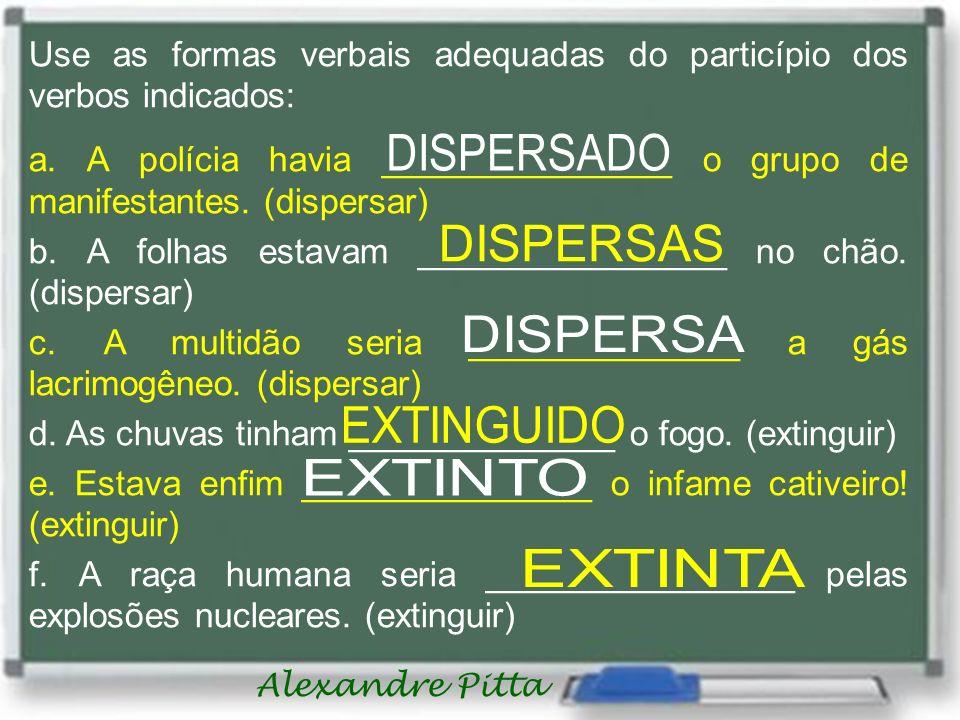 Alexandre Pitta Use as formas verbais adequadas do particípio dos verbos indicados: a. A polícia havia _______________ o grupo de manifestantes. (disp