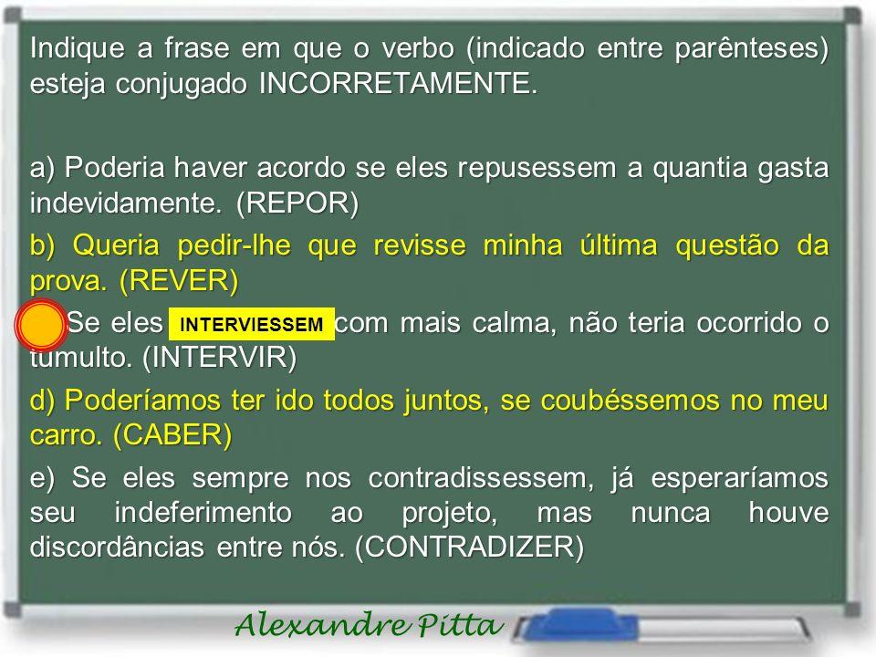 Alexandre Pitta Indique a frase em que o verbo (indicado entre parênteses) esteja conjugado INCORRETAMENTE. a) Poderia haver acordo se eles repusessem