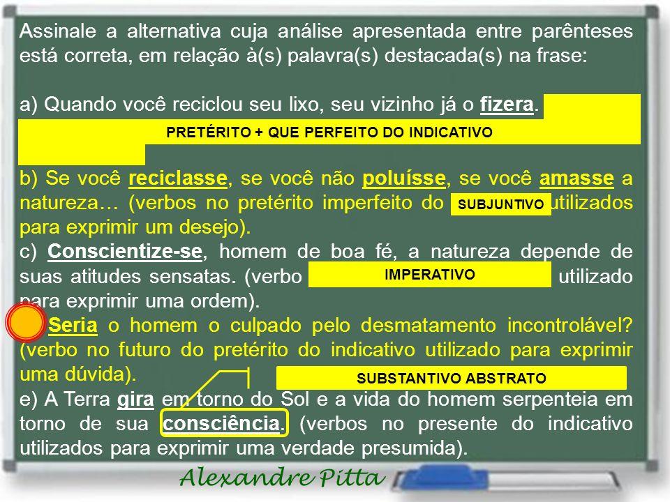 Alexandre Pitta Assinale a alternativa cuja análise apresentada entre parênteses está correta, em relação à(s) palavra(s) destacada(s) na frase: a) Quando você reciclou seu lixo, seu vizinho já o fizera.