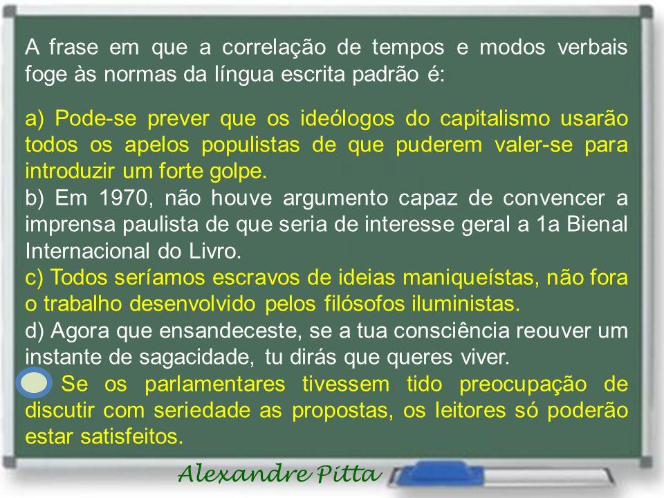 Alexandre Pitta A frase em que a correlação de tempos e modos verbais foge às normas da língua escrita padrão é: a) Pode-se prever que os ideólogos do capitalismo usarão todos os apelos populistas de que puderem valer-se para introduzir um forte golpe.