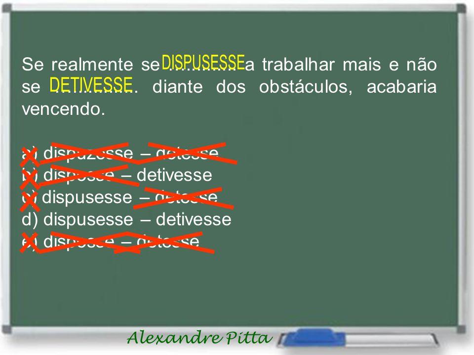 Alexandre Pitta Se realmente se ….......... a trabalhar mais e não se …............. diante dos obstáculos, acabaria vencendo. a) dispuzesse – detesse