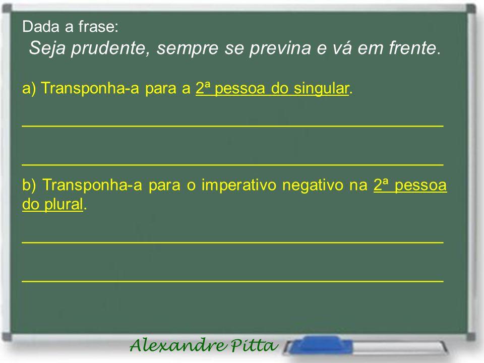 Alexandre Pitta Dada a frase: Seja prudente, sempre se previna e vá em frente. a) Transponha-a para a 2ª pessoa do singular. _________________________