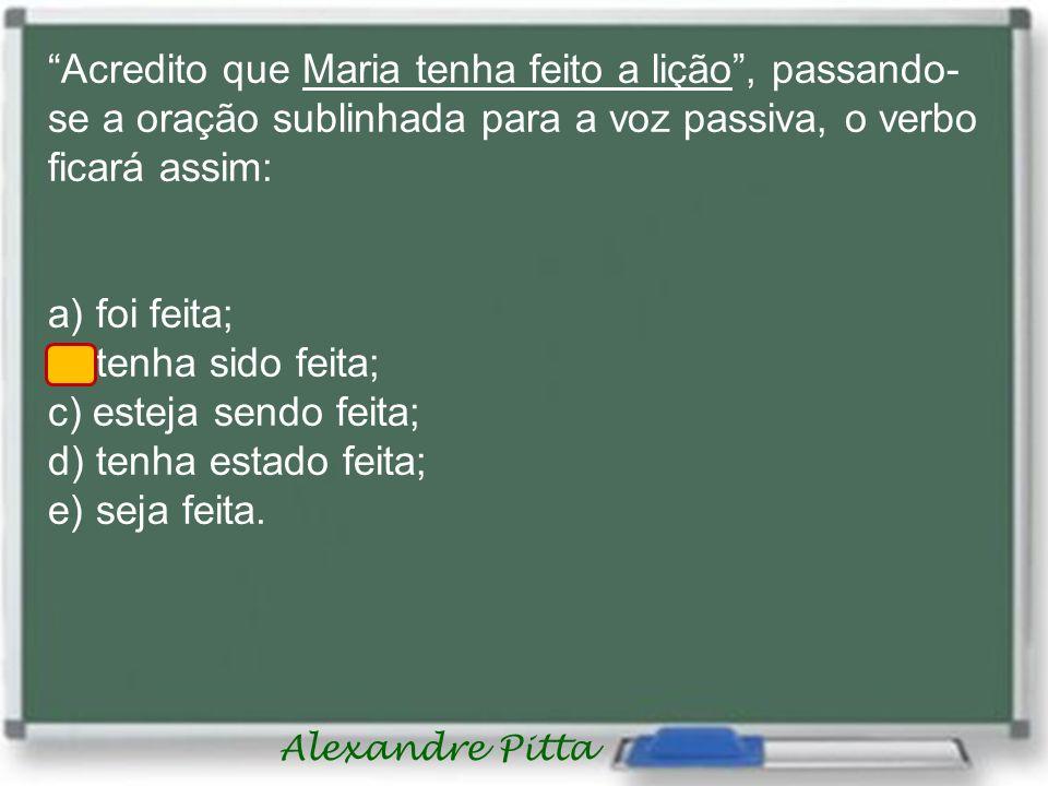 Alexandre Pitta Acredito que Maria tenha feito a lição, passando- se a oração sublinhada para a voz passiva, o verbo ficará assim: a) foi feita; b) te