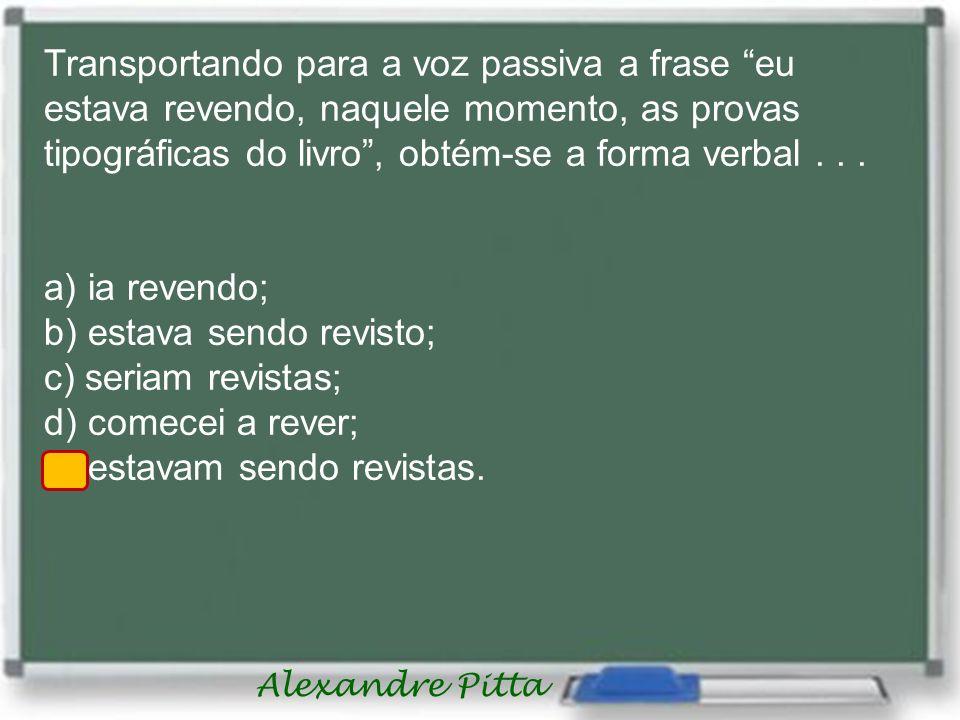 Alexandre Pitta Transportando para a voz passiva a frase eu estava revendo, naquele momento, as provas tipográficas do livro, obtém-se a forma verbal.
