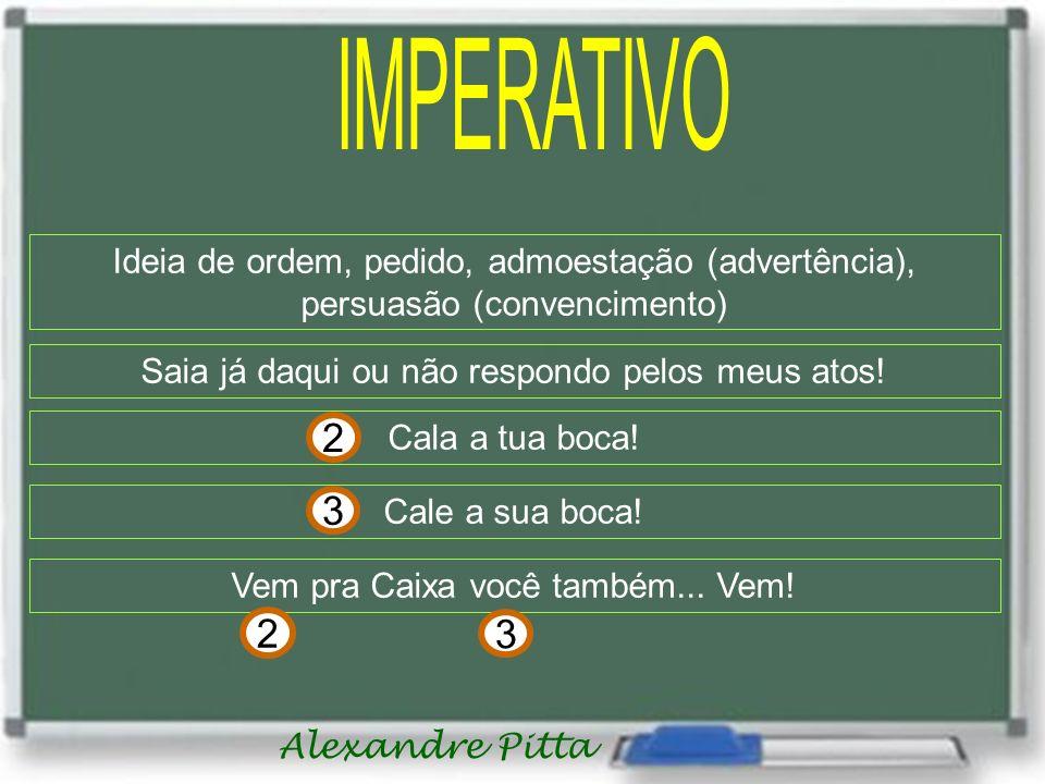 Alexandre Pitta Ideia de ordem, pedido, admoestação (advertência), persuasão (convencimento) Saia já daqui ou não respondo pelos meus atos! Cala a tua