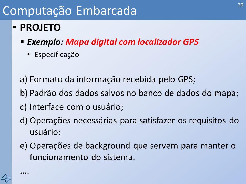 PROJETO Exemplo: Mapa digital com localizador GPS Requisitos Computação Embarcada 19 NomeMapa digital com localizador GPS ObjetivoMapa com localizador