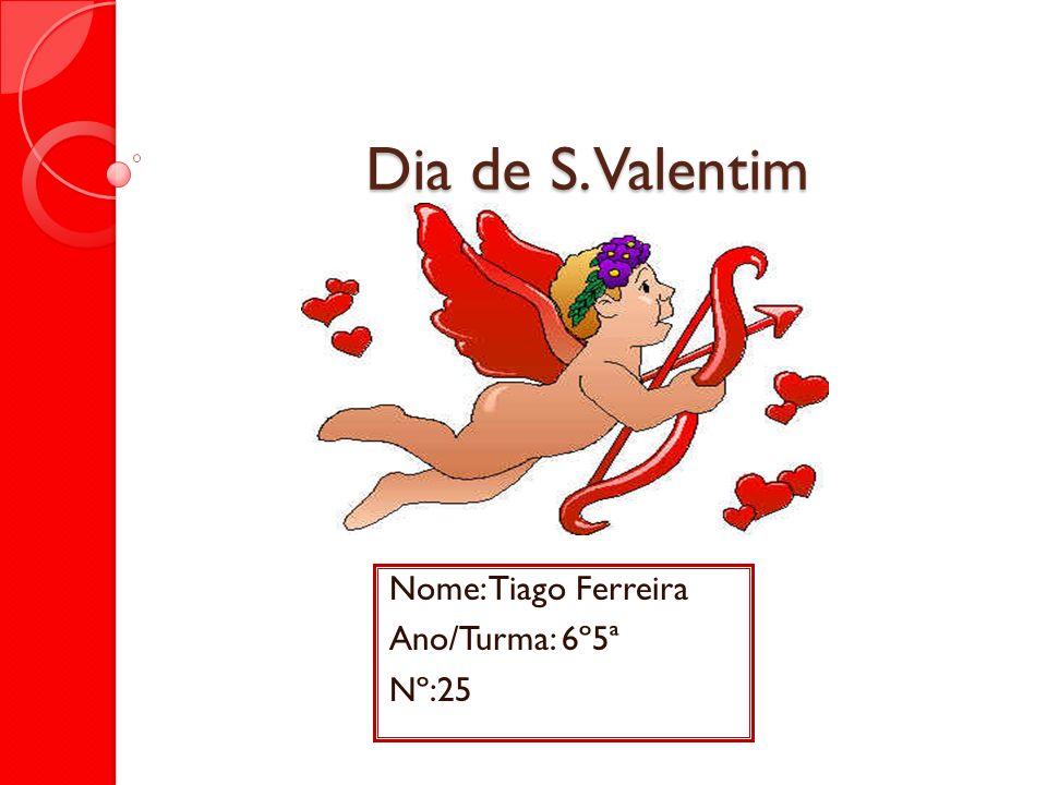 Dia de S. Valentim Nome: Tiago Ferreira Ano/Turma: 6º5ª Nº:25