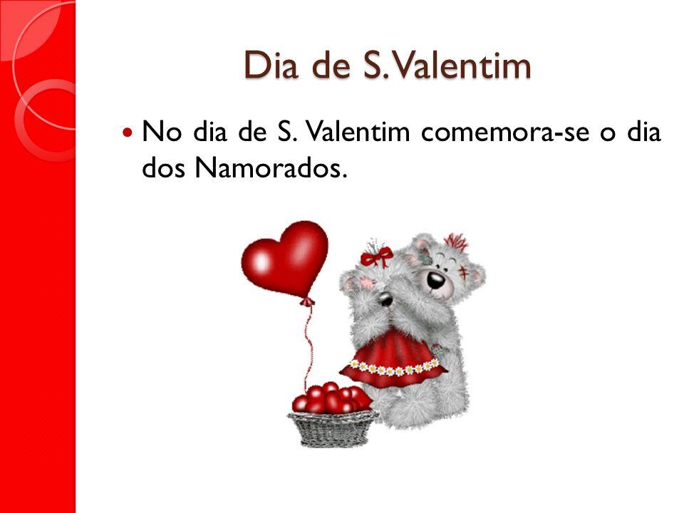 Dia de S. Valentim No dia de S. Valentim comemora-se o dia dos Namorados.