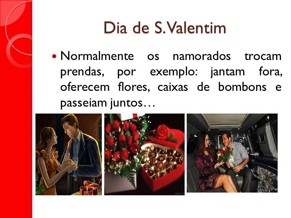 Dia de S. Valentim Normalmente os namorados trocam prendas, por exemplo: jantam fora, oferecem flores, caixas de bombons e passeiam juntos…