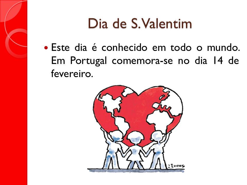 Dia de S. Valentim Este dia é conhecido em todo o mundo. Em Portugal comemora-se no dia 14 de fevereiro.
