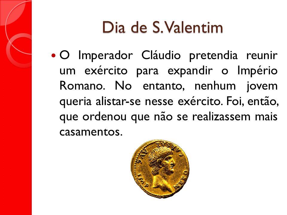 Dia de S. Valentim O Imperador Cláudio pretendia reunir um exército para expandir o Império Romano. No entanto, nenhum jovem queria alistar-se nesse e