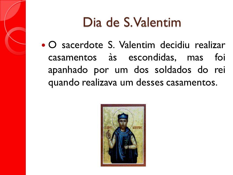 Dia de S. Valentim O sacerdote S. Valentim decidiu realizar casamentos às escondidas, mas foi apanhado por um dos soldados do rei quando realizava um