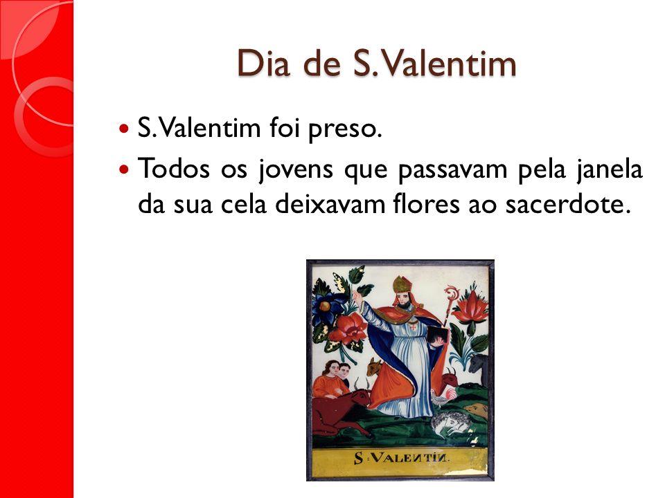 Dia de S. Valentim S. Valentim foi preso. Todos os jovens que passavam pela janela da sua cela deixavam flores ao sacerdote.