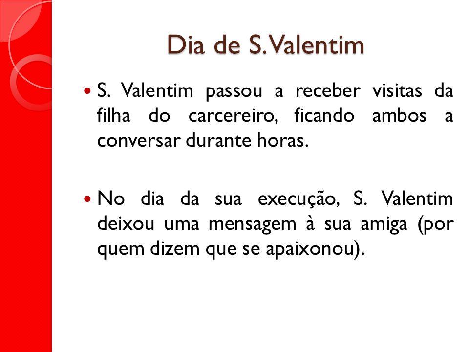 Dia de S. Valentim S. Valentim passou a receber visitas da filha do carcereiro, ficando ambos a conversar durante horas. No dia da sua execução, S. Va