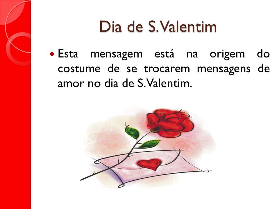 Dia de S. Valentim Esta mensagem está na origem do costume de se trocarem mensagens de amor no dia de S. Valentim.