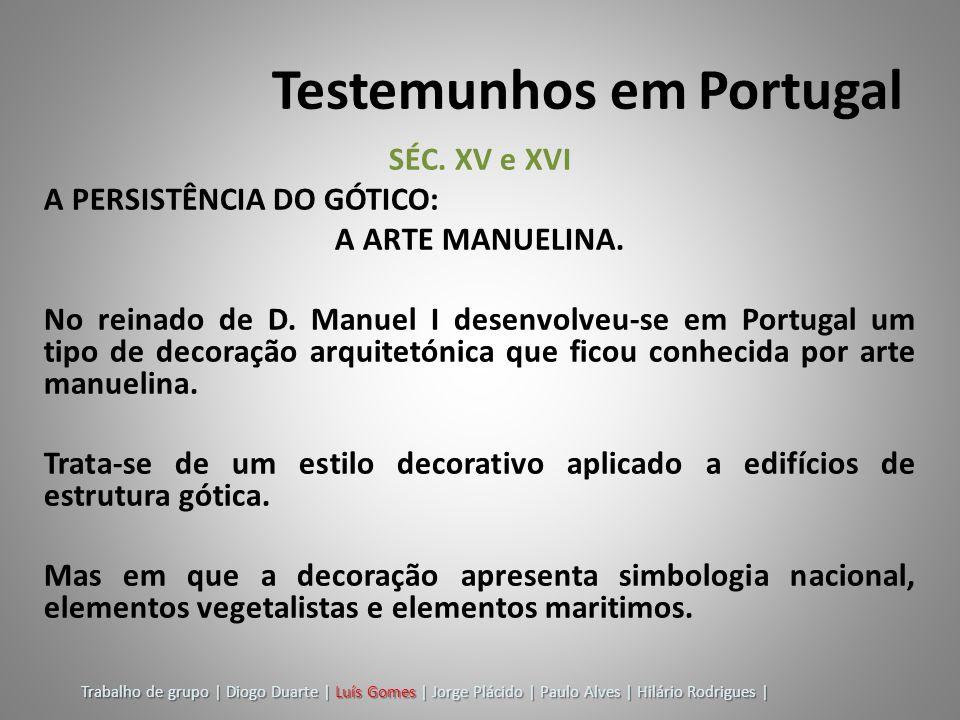 Testemunhos em Portugal SÉC. XV e XVI A PERSISTÊNCIA DO GÓTICO: A ARTE MANUELINA. No reinado de D. Manuel I desenvolveu-se em Portugal um tipo de deco