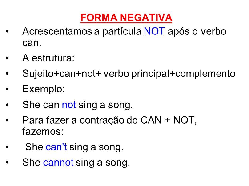 FORMA NEGATIVA Acrescentamos a partícula NOT após o verbo can. A estrutura: Sujeito+can+not+ verbo principal+complemento Exemplo: She can not sing a s