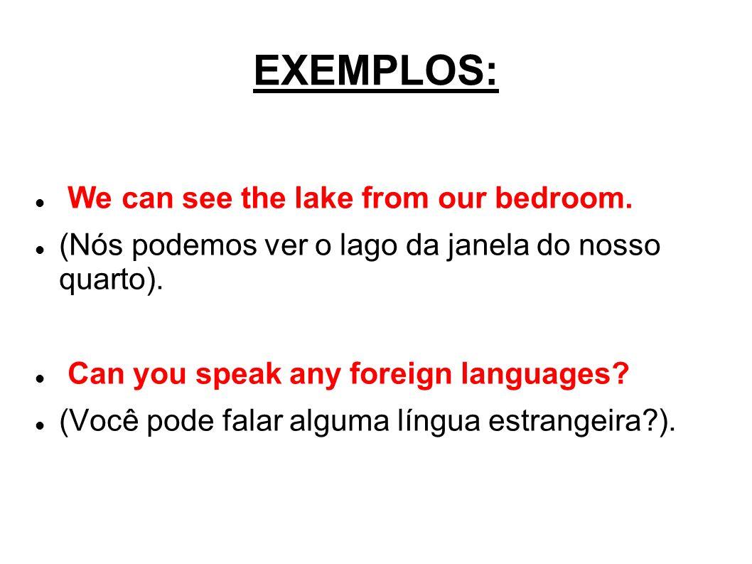 EXEMPLOS: We can see the lake from our bedroom. (Nós podemos ver o lago da janela do nosso quarto). Can you speak any foreign languages? (Você pode fa