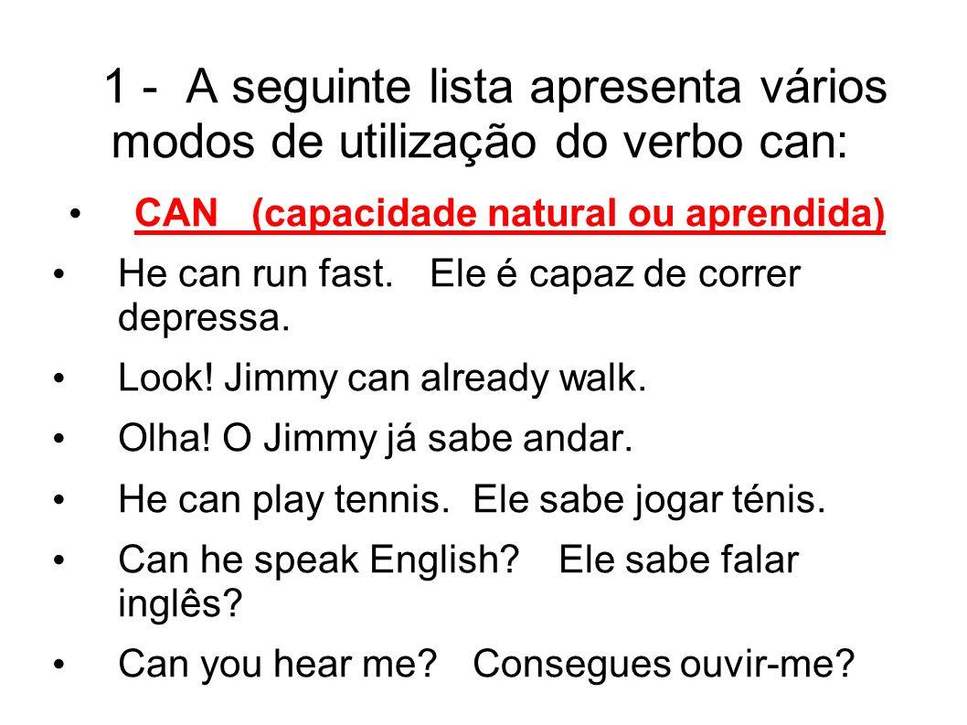 1 - A seguinte lista apresenta vários modos de utilização do verbo can: CAN (capacidade natural ou aprendida) He can run fast.Ele é capaz de correr depressa.