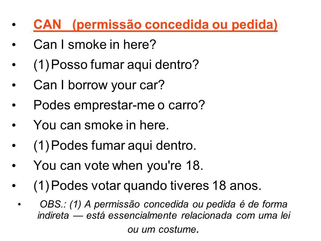 CAN (permissão concedida ou pedida) Can I smoke in here? (1)Posso fumar aqui dentro? Can I borrow your car? Podes emprestar-me o carro? You can smoke