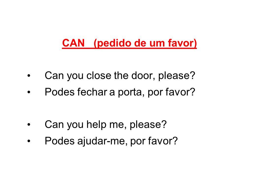 CAN (pedido de um favor) Can you close the door, please? Podes fechar a porta, por favor? Can you help me, please? Podes ajudar-me, por favor?
