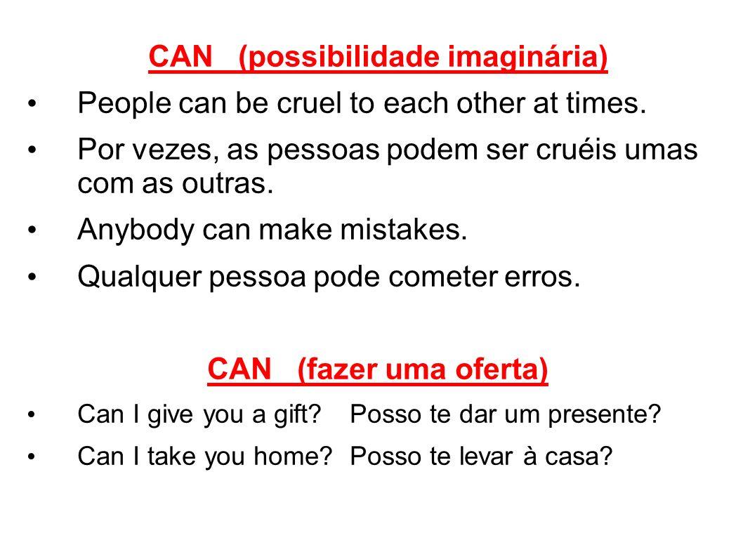 CAN (possibilidade imaginária) People can be cruel to each other at times. Por vezes, as pessoas podem ser cruéis umas com as outras. Anybody can make