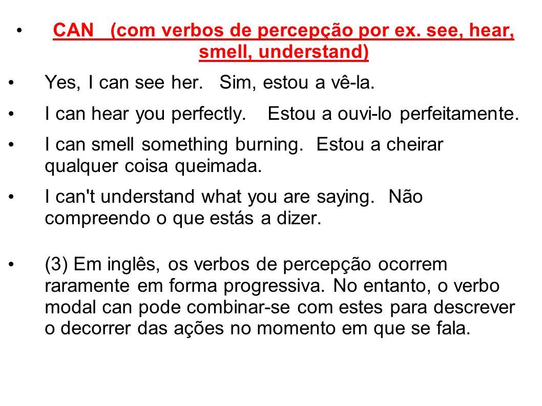 CAN (com verbos de percepção por ex. see, hear, smell, understand) Yes, I can see her.Sim, estou a vê-la. I can hear you perfectly.Estou a ouvi-lo per